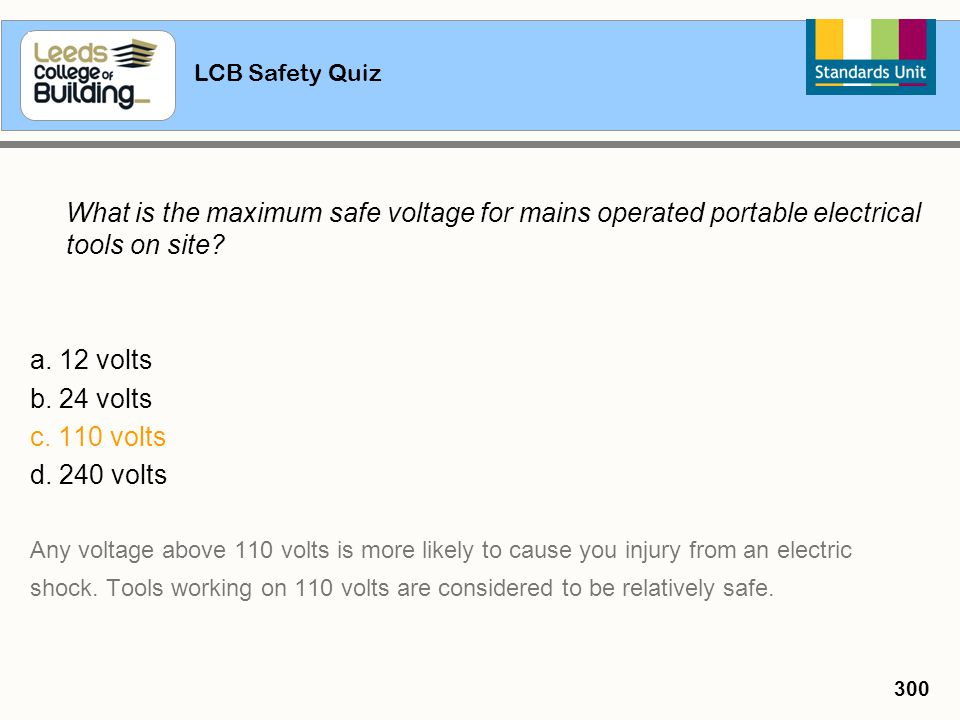 LCB Safety Quiz 300 What is the maximum safe voltage for mains operated portable electrical tools on site? a. 12 volts b. 24 volts c. 110 volts d. 240