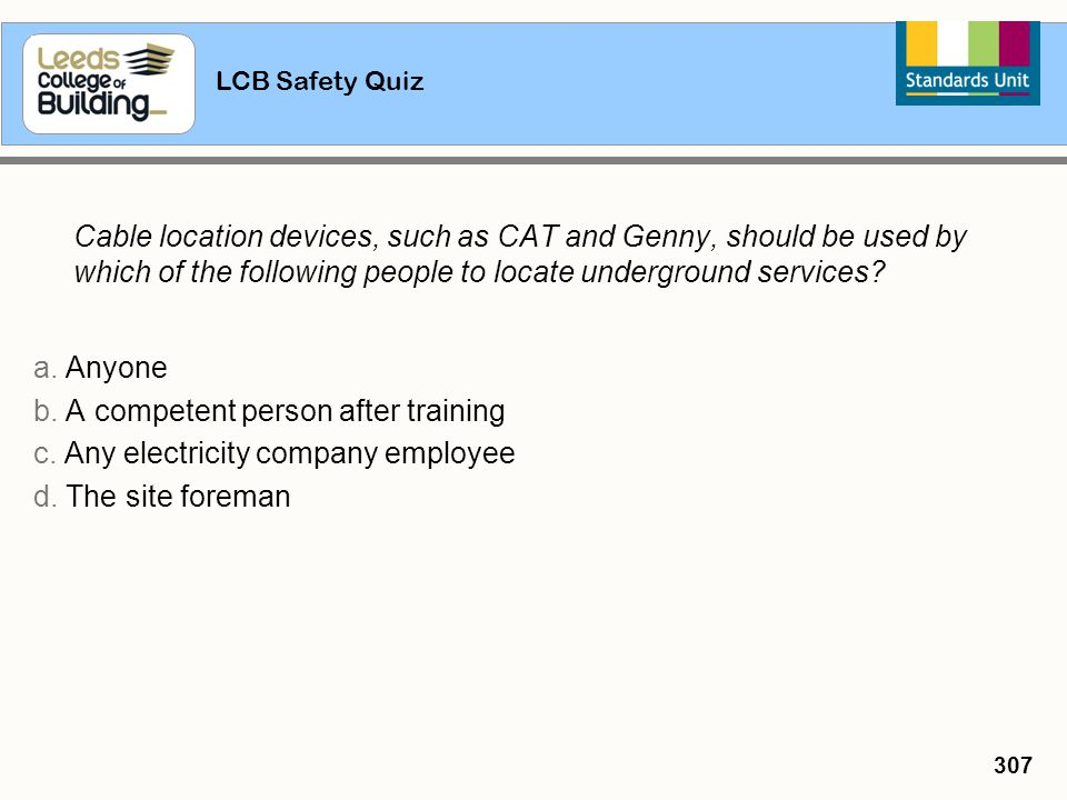 LCB Safety Quiz 307 Cable location devices, such as CAT and Genny, should be used by which of the following people to locate underground services? a.