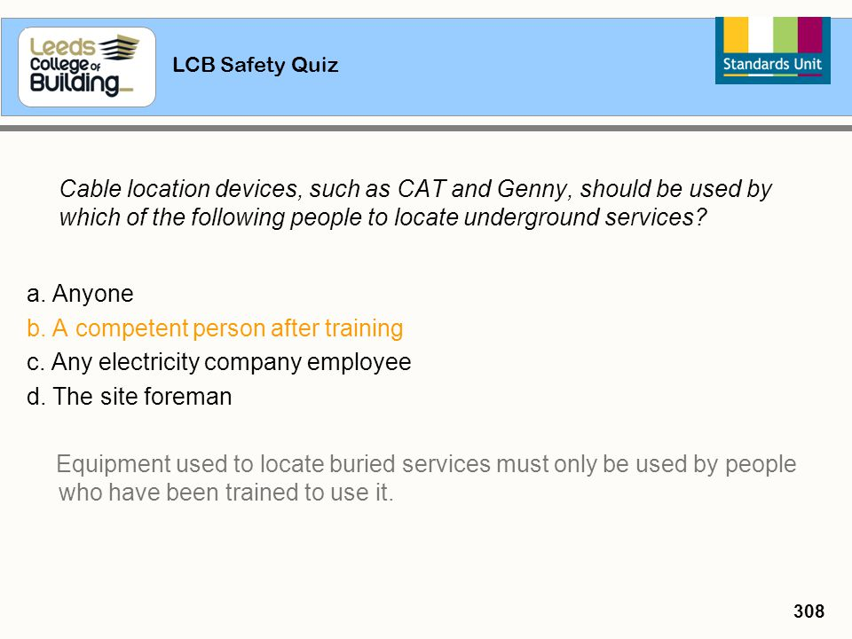 LCB Safety Quiz 308 Cable location devices, such as CAT and Genny, should be used by which of the following people to locate underground services? a.