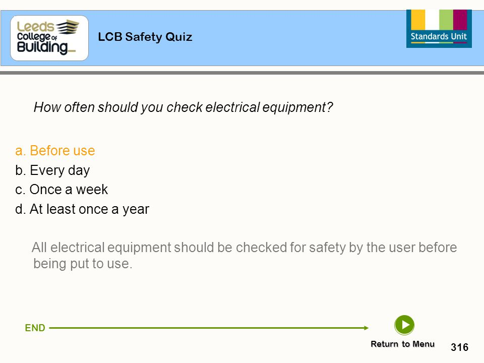 LCB Safety Quiz 316 How often should you check electrical equipment? a. Before use b. Every day c. Once a week d. At least once a year All electrical