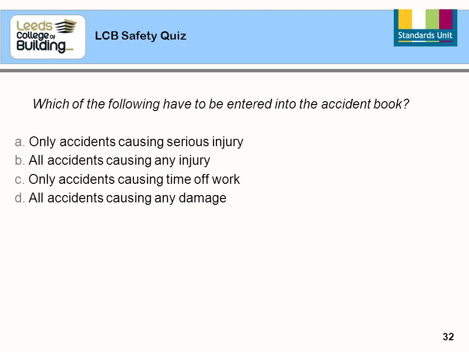 LCB Safety Quiz 32 Which of the following have to be entered into the accident book? a. Only accidents causing serious injury b. All accidents causing