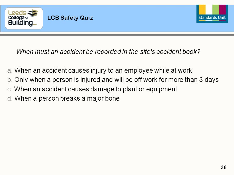 LCB Safety Quiz 36 When must an accident be recorded in the site's accident book? a. When an accident causes injury to an employee while at work b. On