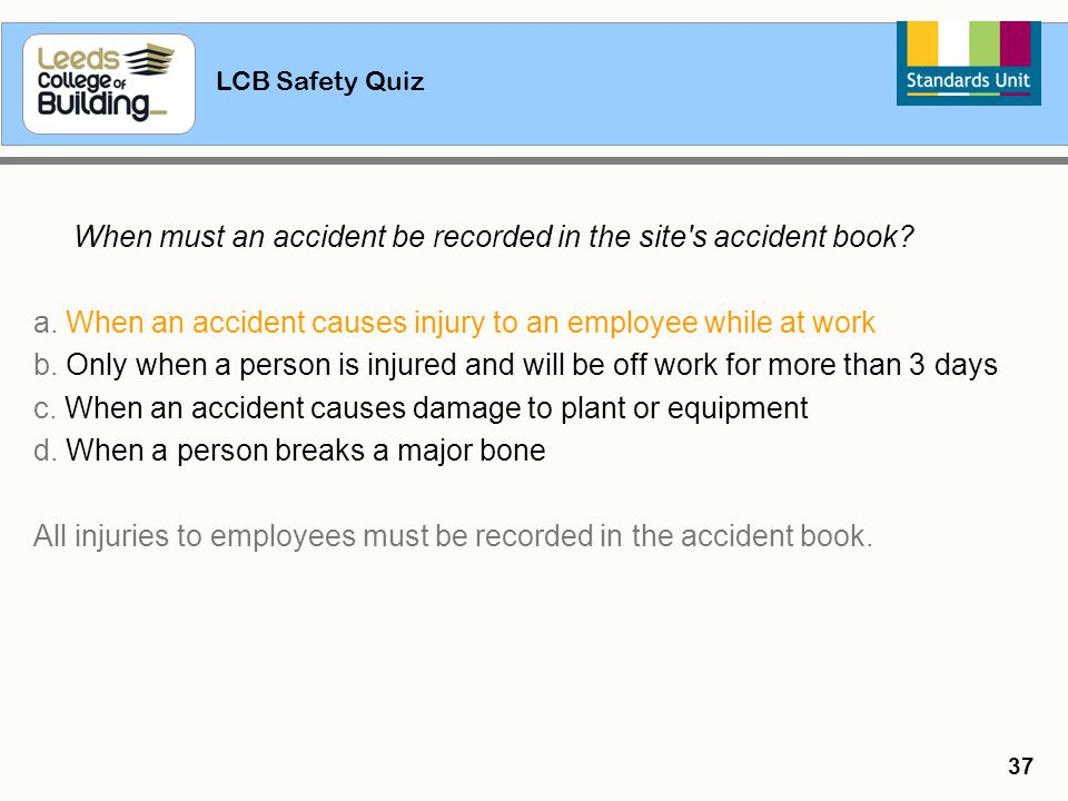 LCB Safety Quiz 37 When must an accident be recorded in the site's accident book? a. When an accident causes injury to an employee while at work b. On