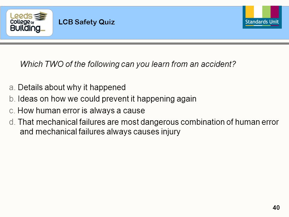 LCB Safety Quiz 40 Which TWO of the following can you learn from an accident? a. Details about why it happened b. Ideas on how we could prevent it hap