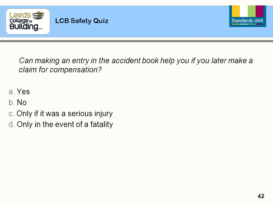 LCB Safety Quiz 42 Can making an entry in the accident book help you if you later make a claim for compensation? a. Yes b. No c. Only if it was a seri