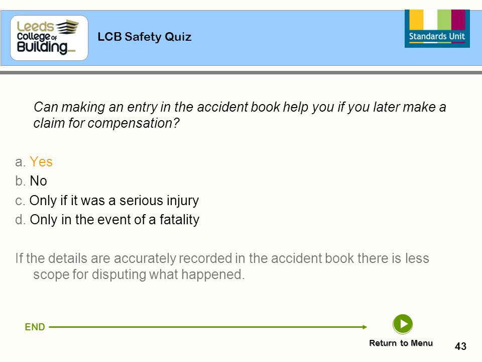 LCB Safety Quiz 43 Can making an entry in the accident book help you if you later make a claim for compensation? a. Yes b. No c. Only if it was a seri