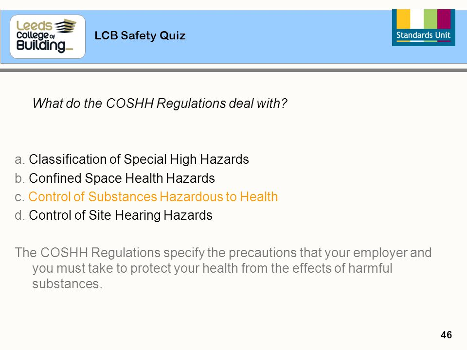 LCB Safety Quiz 46 What do the COSHH Regulations deal with? a. Classification of Special High Hazards b. Confined Space Health Hazards c. Control of S