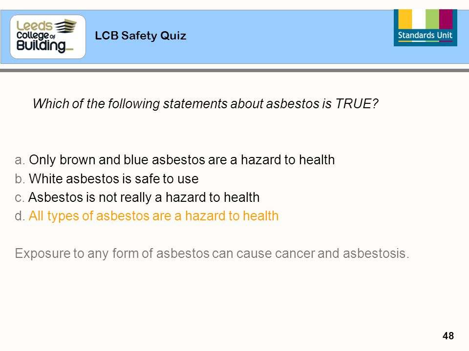 LCB Safety Quiz 48 Which of the following statements about asbestos is TRUE? a. Only brown and blue asbestos are a hazard to health b. White asbestos
