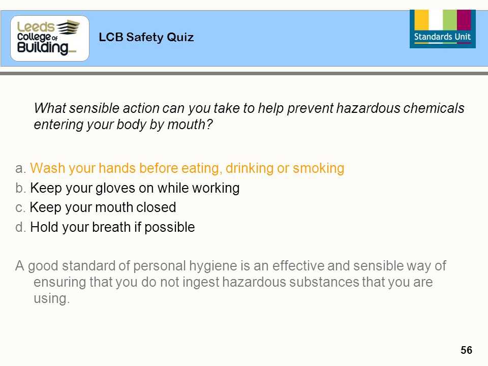 LCB Safety Quiz 56 What sensible action can you take to help prevent hazardous chemicals entering your body by mouth? a. Wash your hands before eating