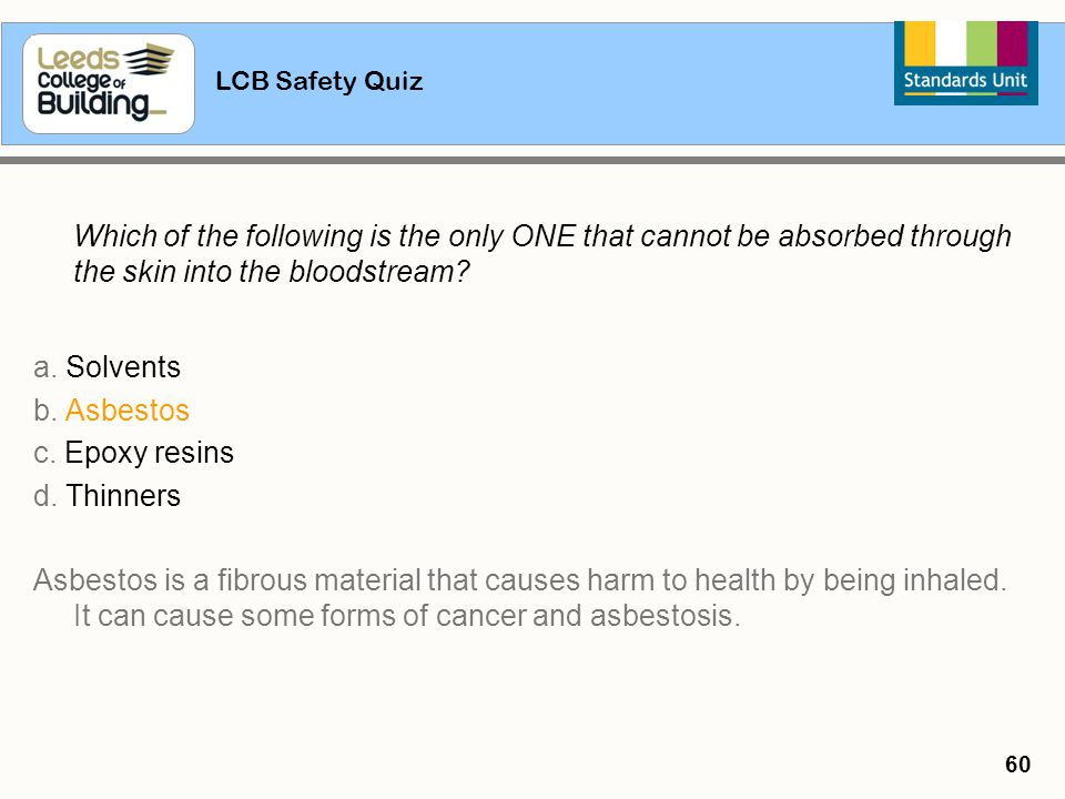 LCB Safety Quiz 60 Which of the following is the only ONE that cannot be absorbed through the skin into the bloodstream? a. Solvents b. Asbestos c. Ep