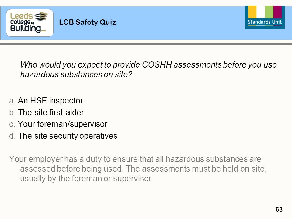 LCB Safety Quiz 63 Who would you expect to provide COSHH assessments before you use hazardous substances on site? a. An HSE inspector b. The site firs