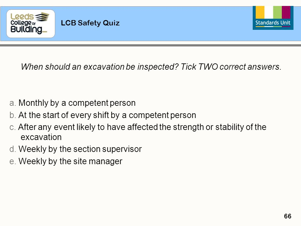 LCB Safety Quiz 66 When should an excavation be inspected? Tick TWO correct answers. a. Monthly by a competent person b. At the start of every shift b