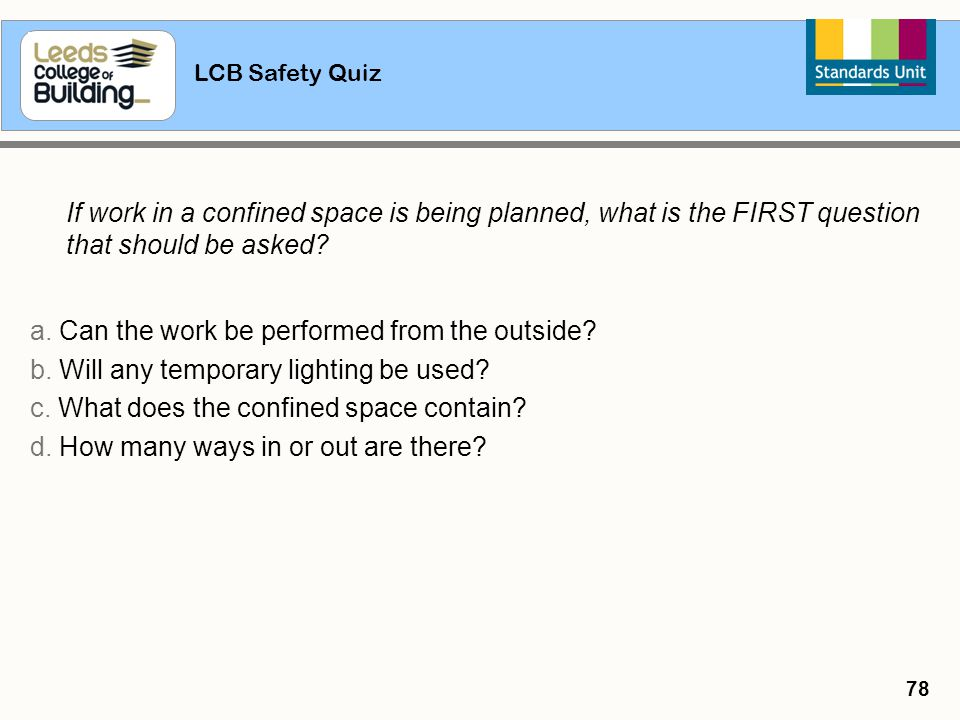LCB Safety Quiz 78 If work in a confined space is being planned, what is the FIRST question that should be asked? a. Can the work be performed from th