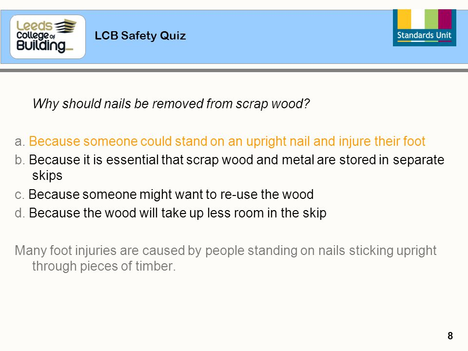 LCB Safety Quiz 8 Why should nails be removed from scrap wood? a. Because someone could stand on an upright nail and injure their foot b. Because it i