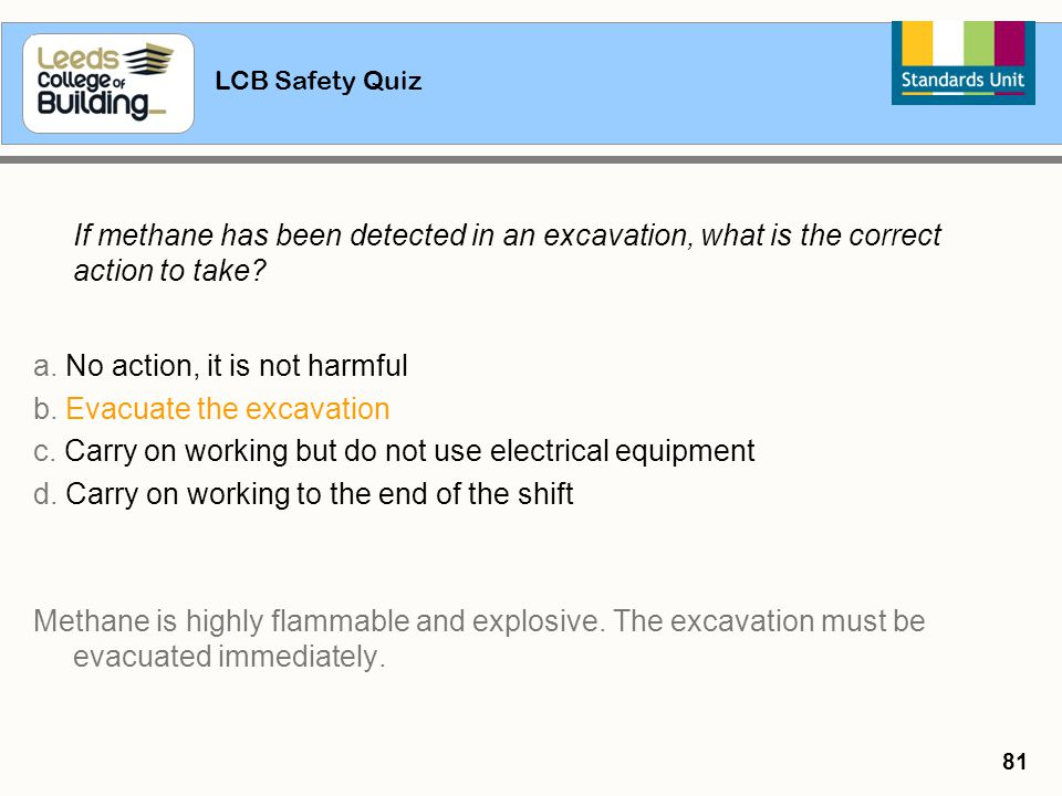 LCB Safety Quiz 81 If methane has been detected in an excavation, what is the correct action to take? a. No action, it is not harmful b. Evacuate the
