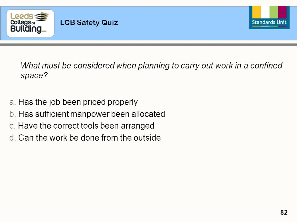 LCB Safety Quiz 82 What must be considered when planning to carry out work in a confined space? a. Has the job been priced properly b. Has sufficient