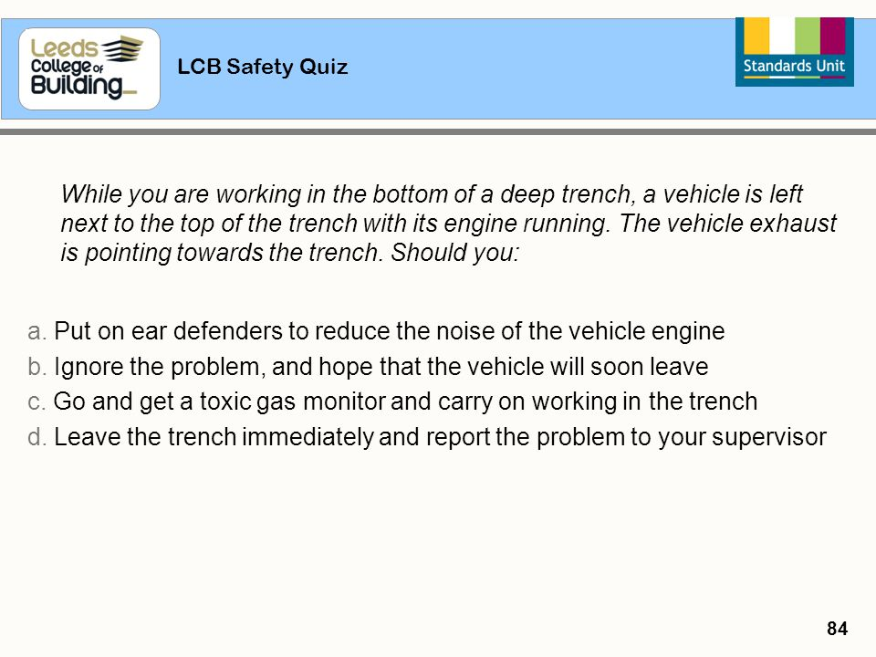 LCB Safety Quiz 84 While you are working in the bottom of a deep trench, a vehicle is left next to the top of the trench with its engine running. The