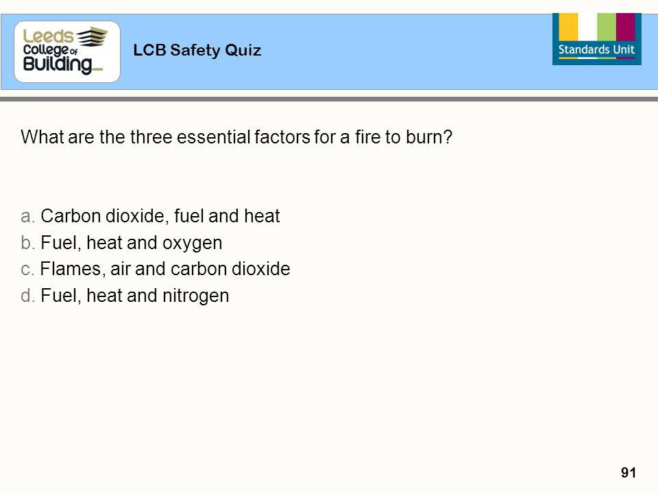 LCB Safety Quiz 91 What are the three essential factors for a fire to burn? a. Carbon dioxide, fuel and heat b. Fuel, heat and oxygen c. Flames, air a