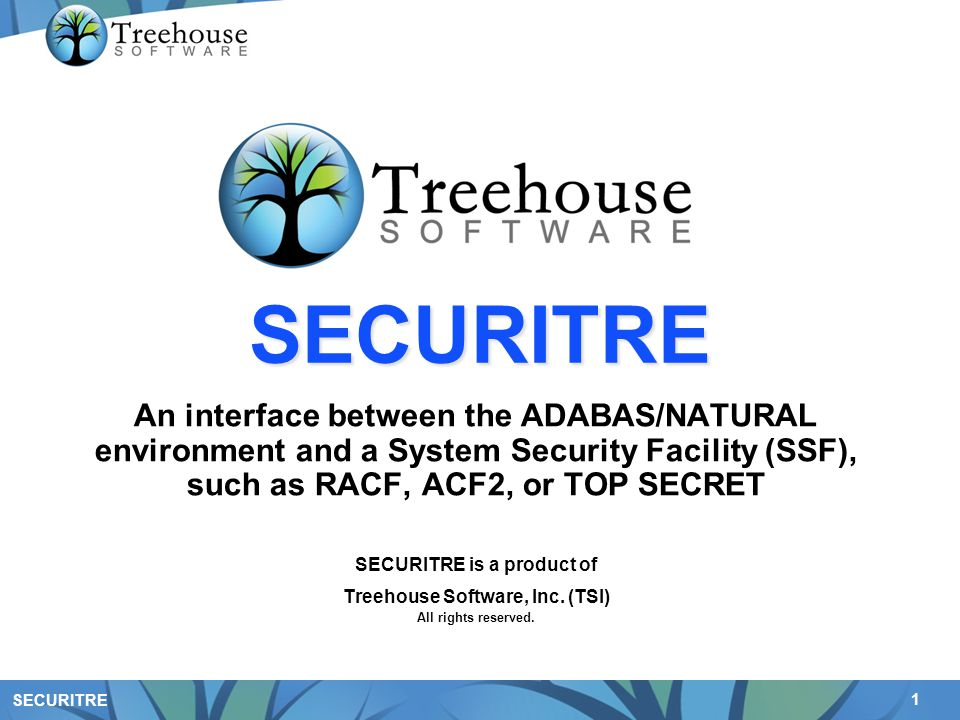 1 SECURITRE An interface between the ADABAS/NATURAL environment and a System Security Facility (SSF), such as RACF, ACF2, or TOP SECRET SECURITRE is a product of Treehouse Software, Inc.