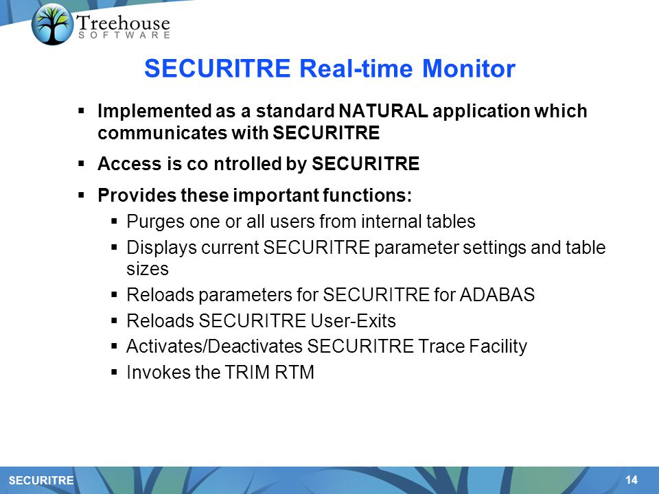 14 SECURITRE SECURITRE Real-time Monitor  Implemented as a standard NATURAL application which communicates with SECURITRE  Access is co ntrolled by SECURITRE  Provides these important functions:  Purges one or all users from internal tables  Displays current SECURITRE parameter settings and table sizes  Reloads parameters for SECURITRE for ADABAS  Reloads SECURITRE User-Exits  Activates/Deactivates SECURITRE Trace Facility  Invokes the TRIM RTM