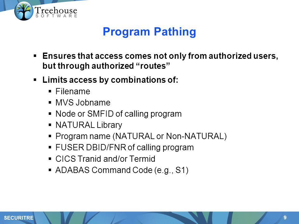 9 SECURITRE Program Pathing  Ensures that access comes not only from authorized users, but through authorized routes  Limits access by combinations of:  Filename  MVS Jobname  Node or SMFID of calling program  NATURAL Library  Program name (NATURAL or Non-NATURAL)  FUSER DBID/FNR of calling program  CICS Tranid and/or Termid  ADABAS Command Code (e.g., S1)