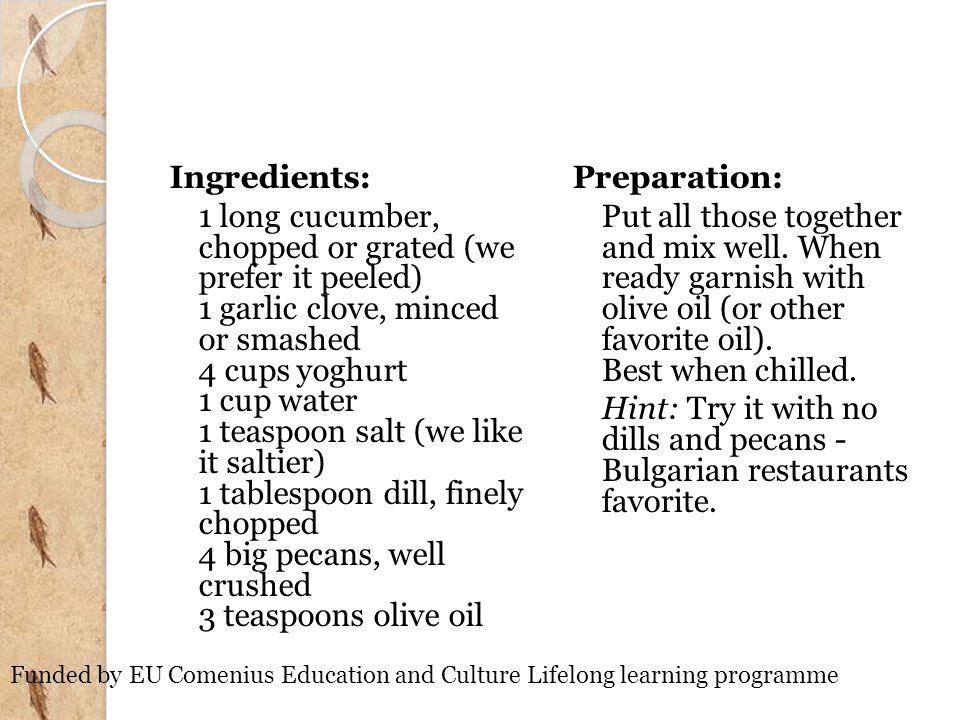 Ingredients: 1 long cucumber, chopped or grated (we prefer it peeled) 1 garlic clove, minced or smashed 4 cups yoghurt 1 cup water 1 teaspoon salt (we