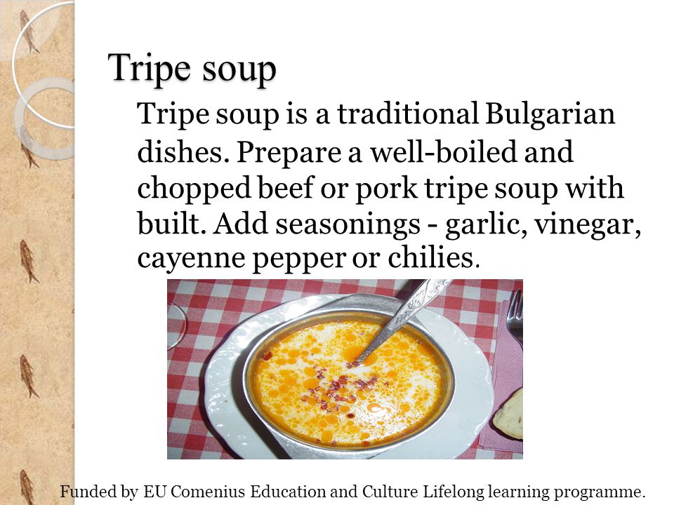 Tripe soup Tripe soup is a traditional Bulgarian dishes. Prepare a well-boiled and chopped beef or pork tripe soup with built. Add seasonings - garlic