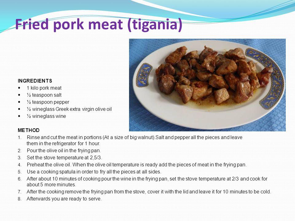 Fried pork meat (tigania) INGREDIENTS 1 kilo pork meat ½ teaspoon salt ½ teaspoon pepper ½ wineglass Greek extra virgin olive oil ½ wineglass wine MET