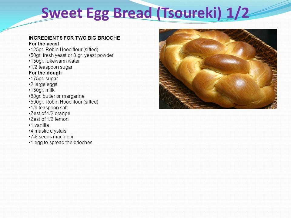 Sweet Egg Bread (Tsoureki) 1/2 INGREDIENTS FOR TWO BIG BRIOCHE For the yeast 125gr. Robin Hood flour (sifted) 50gr. fresh yeast or 8 gr. yeast powder