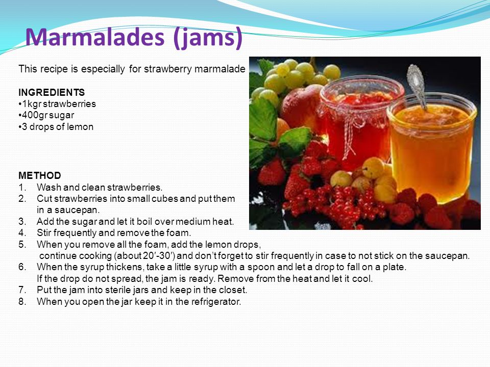 Marmalades (jams) This recipe is especially for strawberry marmalade INGREDIENTS 1kgr strawberries 400gr sugar 3 drops of lemon METHOD 1.Wash and clea