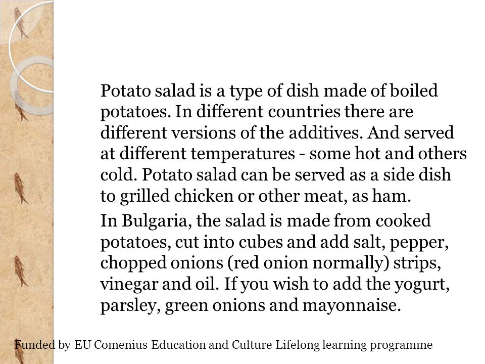Potato salad is a type of dish made of boiled potatoes. In different countries there are different versions of the additives. And served at different