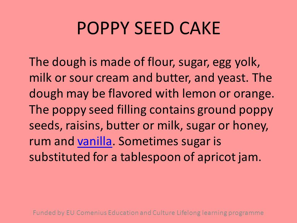 POPPY SEED CAKE The dough is made of flour, sugar, egg yolk, milk or sour cream and butter, and yeast. The dough may be flavored with lemon or orange.