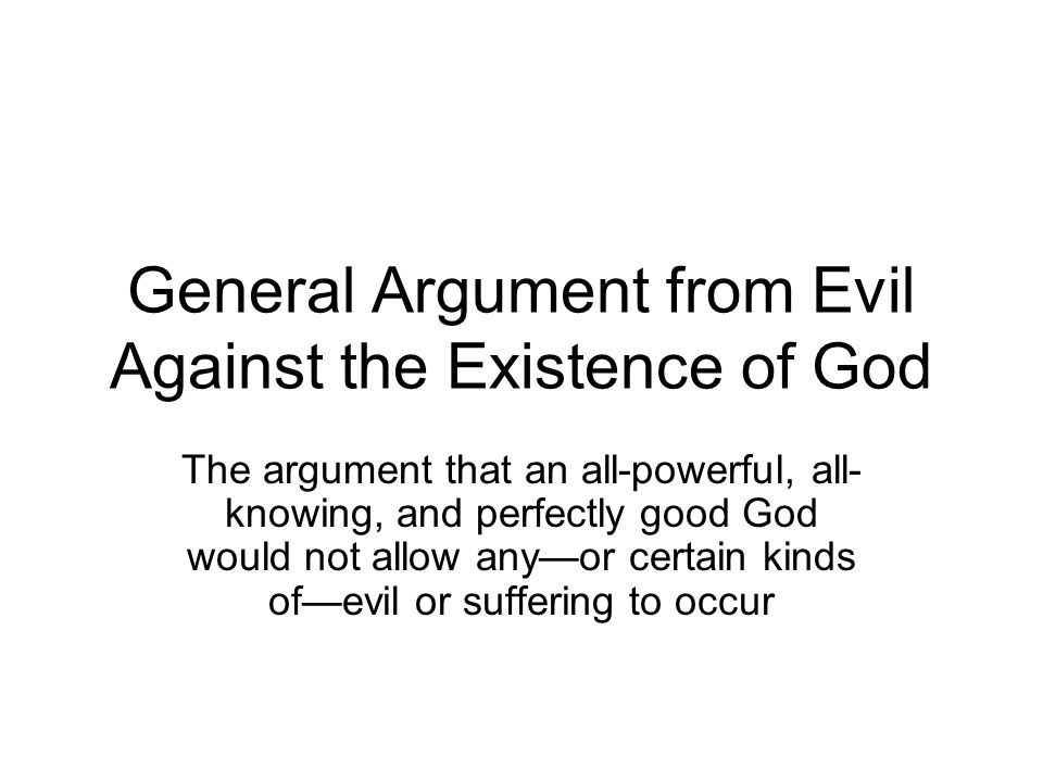 General Argument from Evil Against the Existence of God The argument that an all-powerful, all- knowing, and perfectly good God would not allow any—or certain kinds of—evil or suffering to occur
