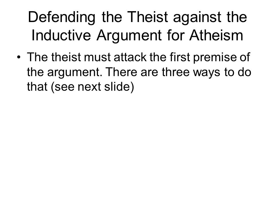 Defending the Theist against the Inductive Argument for Atheism The theist must attack the first premise of the argument. There are three ways to do t