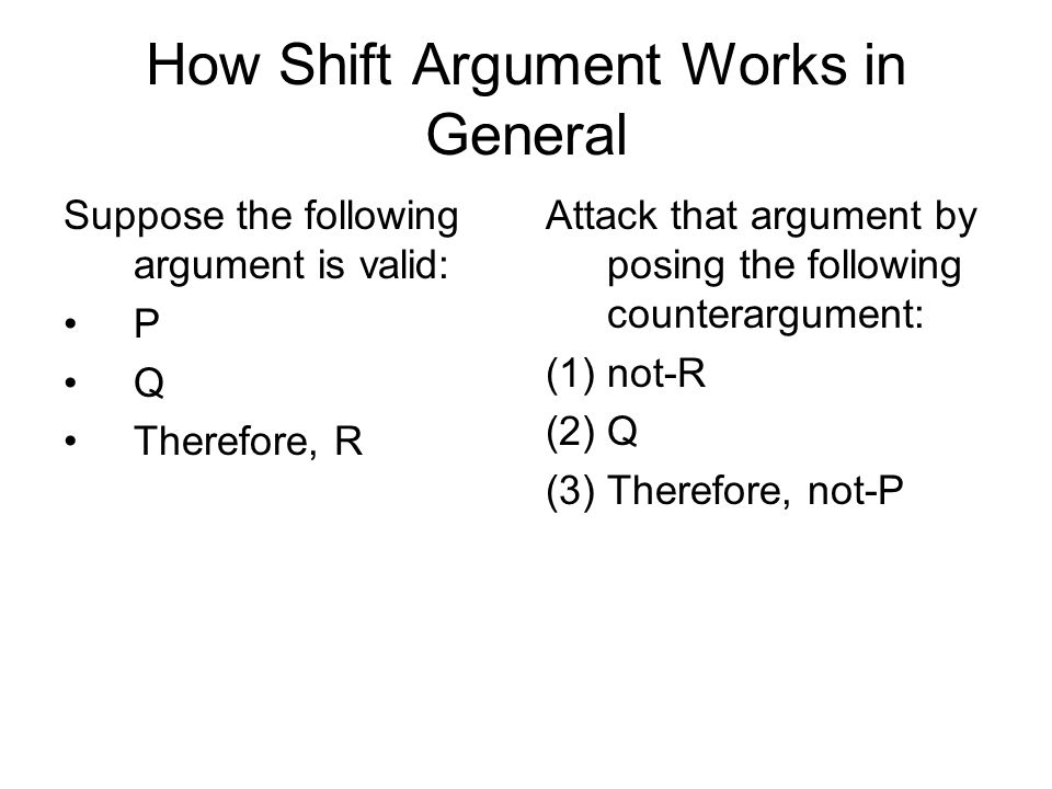 How Shift Argument Works in General Suppose the following argument is valid: P Q Therefore, R Attack that argument by posing the following counterargu