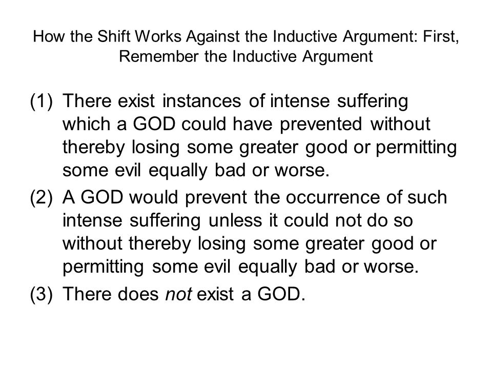 How the Shift Works Against the Inductive Argument: First, Remember the Inductive Argument (1)There exist instances of intense suffering which a GOD could have prevented without thereby losing some greater good or permitting some evil equally bad or worse.