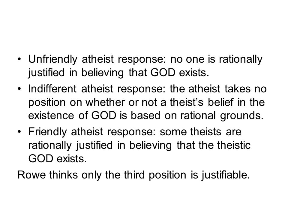Unfriendly atheist response: no one is rationally justified in believing that GOD exists. Indifferent atheist response: the atheist takes no position