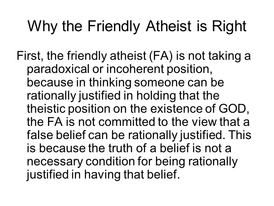 Why the Friendly Atheist is Right First, the friendly atheist (FA) is not taking a paradoxical or incoherent position, because in thinking someone can