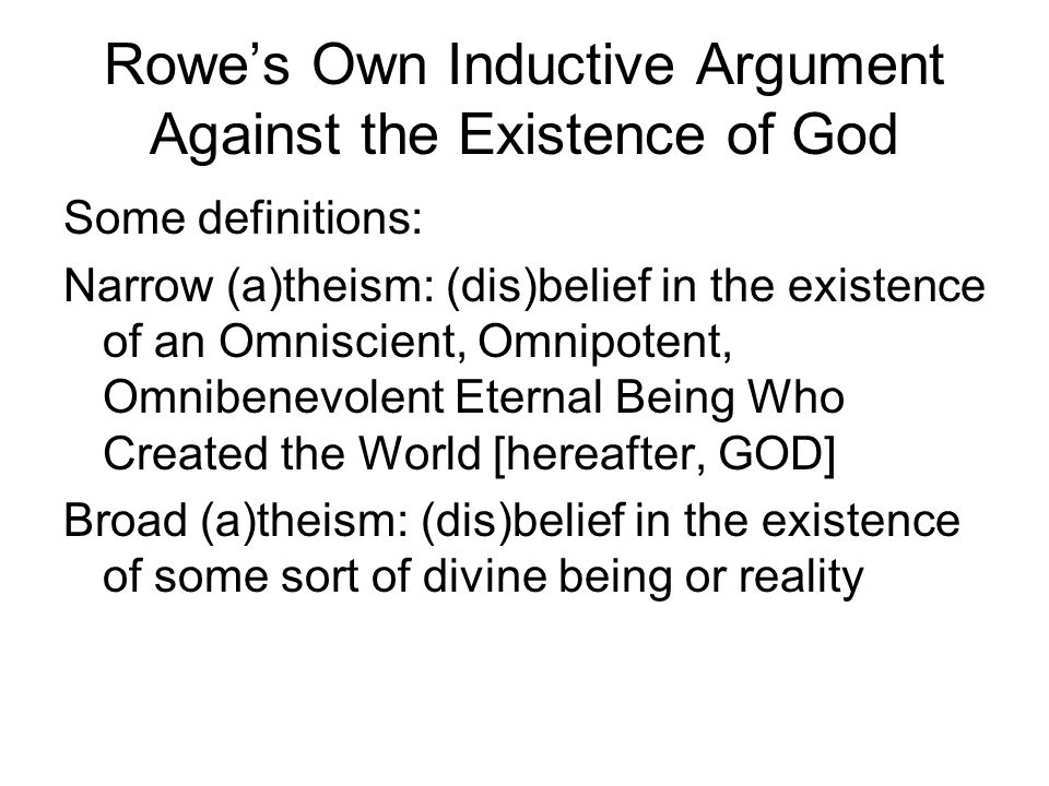 Rowe's Own Inductive Argument Against the Existence of God Some definitions: Narrow (a)theism: (dis)belief in the existence of an Omniscient, Omnipotent, Omnibenevolent Eternal Being Who Created the World [hereafter, GOD] Broad (a)theism: (dis)belief in the existence of some sort of divine being or reality