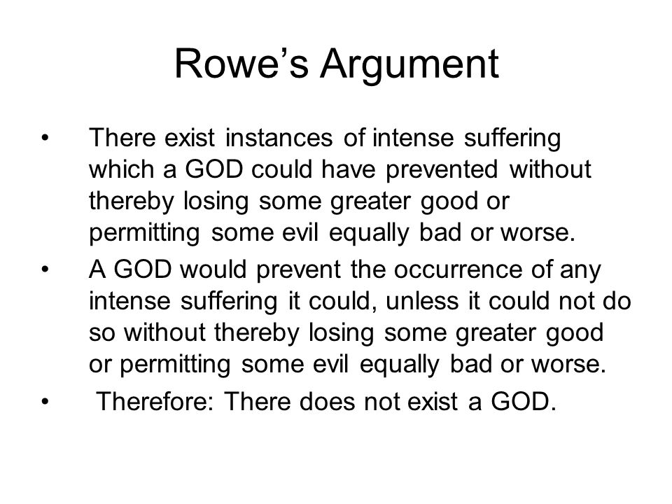 Rowe's Argument There exist instances of intense suffering which a GOD could have prevented without thereby losing some greater good or permitting some evil equally bad or worse.