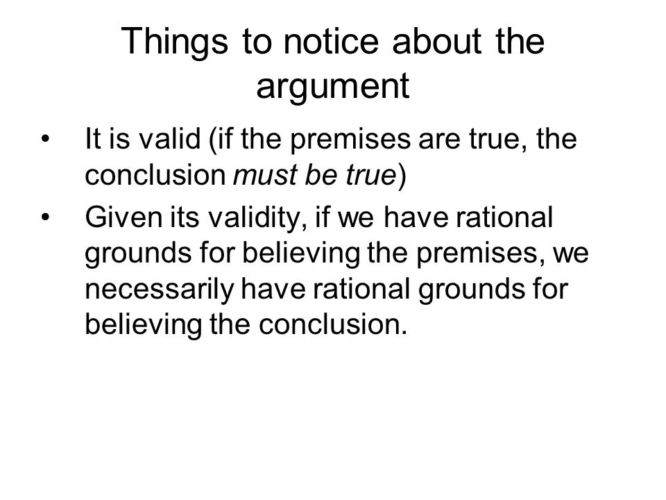 Things to notice about the argument It is valid (if the premises are true, the conclusion must be true) Given its validity, if we have rational grounds for believing the premises, we necessarily have rational grounds for believing the conclusion.