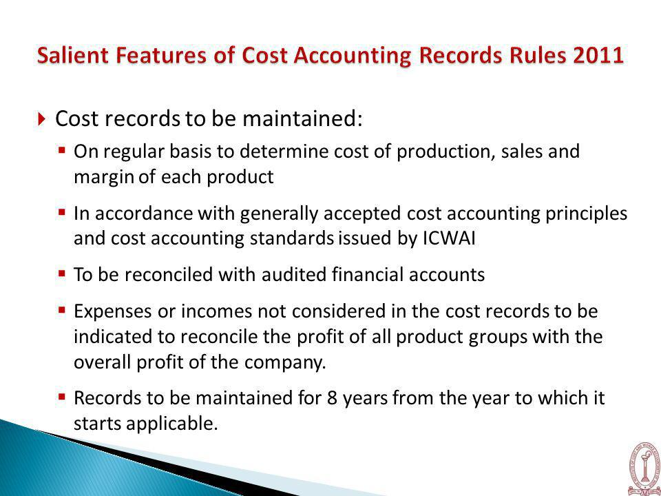  Cost records to be maintained:  On regular basis to determine cost of production, sales and margin of each product  In accordance with generally accepted cost accounting principles and cost accounting standards issued by ICWAI  To be reconciled with audited financial accounts  Expenses or incomes not considered in the cost records to be indicated to reconcile the profit of all product groups with the overall profit of the company.