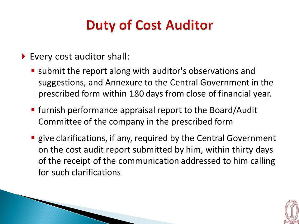  Every cost auditor shall:  submit the report along with auditor s observations and suggestions, and Annexure to the Central Government in the prescribed form within 180 days from close of financial year.