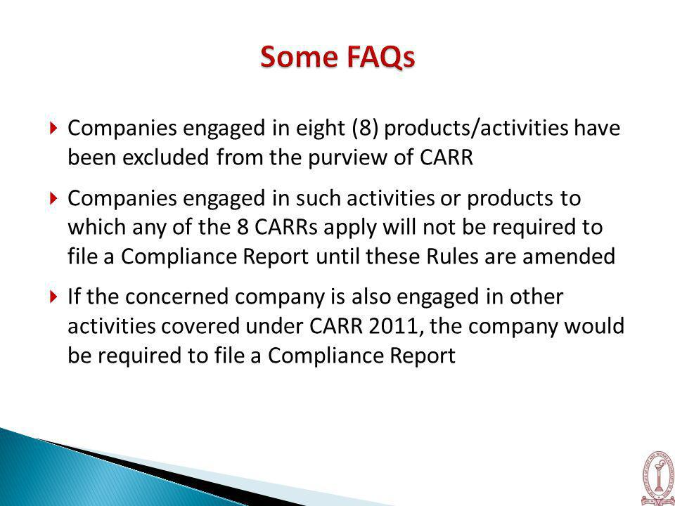  Companies engaged in eight (8) products/activities have been excluded from the purview of CARR  Companies engaged in such activities or products to which any of the 8 CARRs apply will not be required to file a Compliance Report until these Rules are amended  If the concerned company is also engaged in other activities covered under CARR 2011, the company would be required to file a Compliance Report