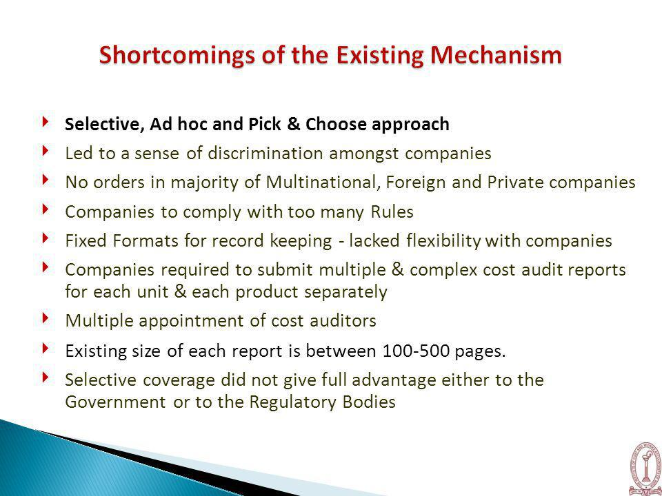 ‣ Selective, Ad hoc and Pick & Choose approach ‣ Led to a sense of discrimination amongst companies ‣ No orders in majority of Multinational, Foreign and Private companies ‣ Companies to comply with too many Rules ‣ Fixed Formats for record keeping - lacked flexibility with companies ‣ Companies required to submit multiple & complex cost audit reports for each unit & each product separately ‣ Multiple appointment of cost auditors ‣ Existing size of each report is between 100-500 pages.
