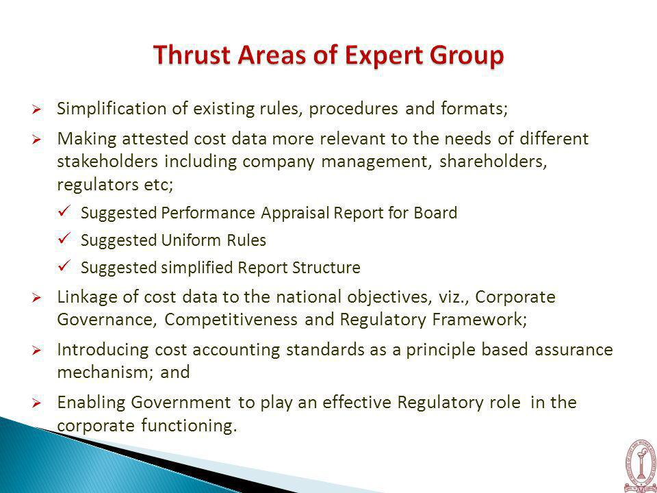  Simplification of existing rules, procedures and formats;  Making attested cost data more relevant to the needs of different stakeholders including company management, shareholders, regulators etc; Suggested Performance Appraisal Report for Board Suggested Uniform Rules Suggested simplified Report Structure  Linkage of cost data to the national objectives, viz., Corporate Governance, Competitiveness and Regulatory Framework;  Introducing cost accounting standards as a principle based assurance mechanism; and  Enabling Government to play an effective Regulatory role in the corporate functioning.
