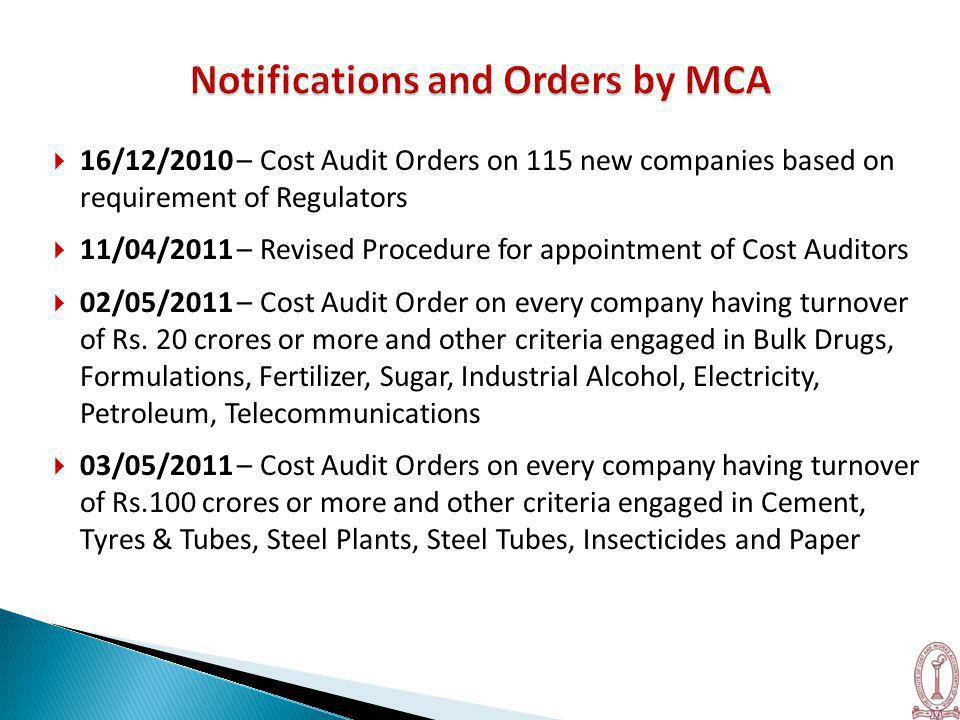  16/12/2010 – Cost Audit Orders on 115 new companies based on requirement of Regulators  11/04/2011 – Revised Procedure for appointment of Cost Auditors  02/05/2011 – Cost Audit Order on every company having turnover of Rs.