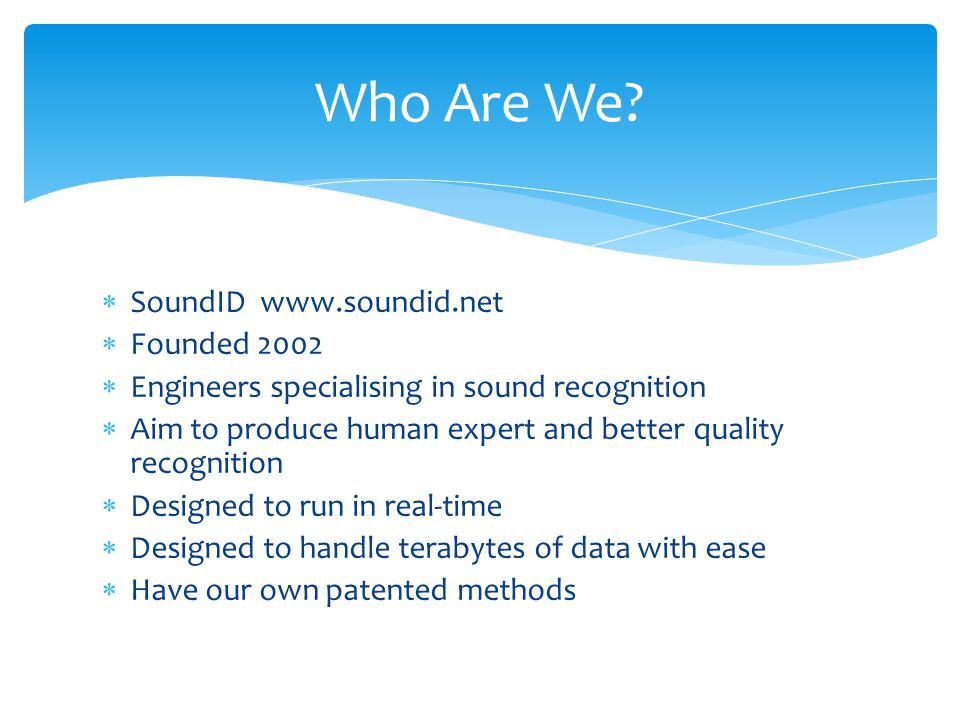  SoundID www.soundid.net  Founded 2002  Engineers specialising in sound recognition  Aim to produce human expert and better quality recognition  Designed to run in real-time  Designed to handle terabytes of data with ease  Have our own patented methods Who Are We?