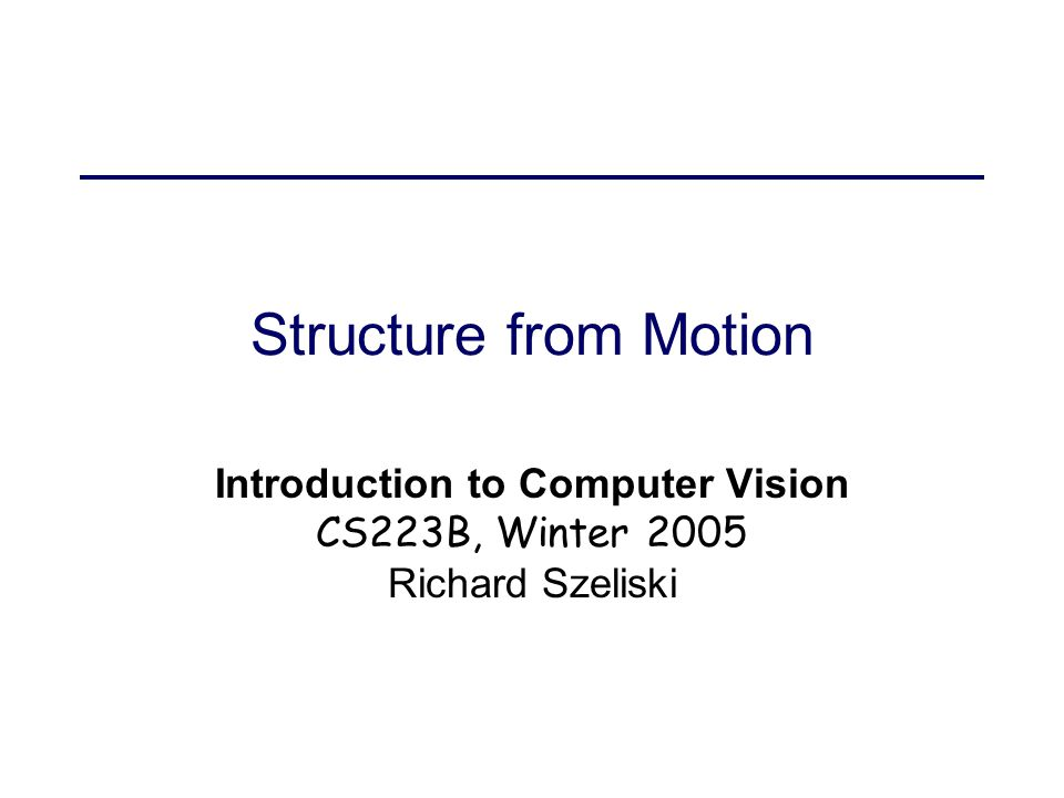 2/3/2005Structure from Motion2 Today's lecture Calibration estimating focal length and optic center triangulation and pose Structure from Motion two-frame methods factorization bundle adjustment (non-linear least squares) robust statistics and RANSAC correspondence