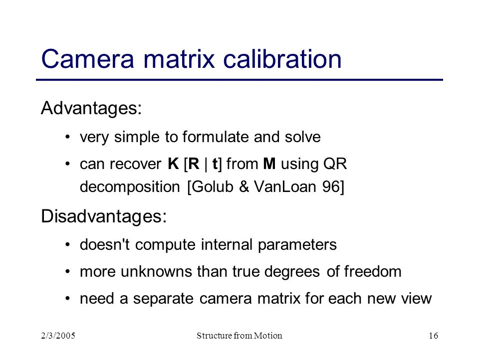 2/3/2005Structure from Motion16 Camera matrix calibration Advantages: very simple to formulate and solve can recover K [R | t] from M using QR decomposition [Golub & VanLoan 96] Disadvantages: doesn t compute internal parameters more unknowns than true degrees of freedom need a separate camera matrix for each new view